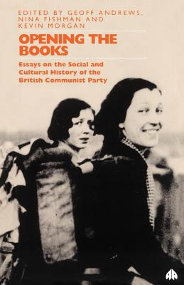 Opening the Books: Essays on the Cultural and Social History of the British Communist Party - Andrews, Geoff, Professor (Editor)