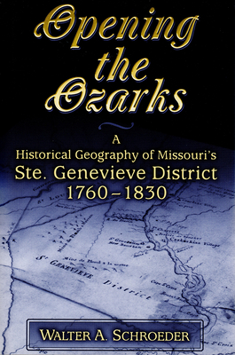 Opening the Ozarks: A Historical Geography of Missouri's Ste. Genevieve District, 1760-1830 - Schroeder, Walter A