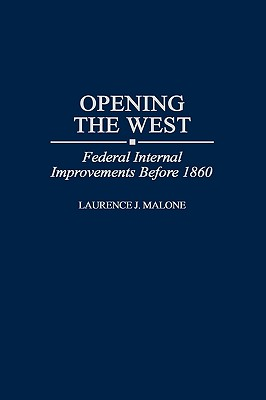 Opening the West: Federal Internal Improvements Before 1860 - Malone, Laurence
