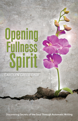 Opening to Fullness of Spirit: Discovering Secrets of the Soul Through Automatic Writing - Daly, Carolyn Greer