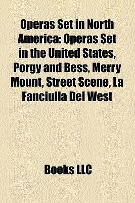 Operas Set in North America: Operas Set in the United States, Porgy and Bess, Merry Mount, Street Scene, La Fanciulla del West - Books, LLC (Creator)