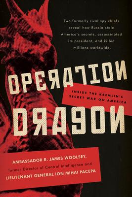 Operation Dragon: Inside the Kremlin's Secret War on America - Woolsey, R James, and Pacepa, Ion Mihai