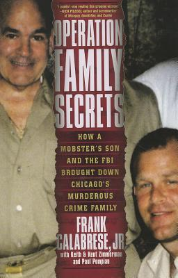Operation Family Secrets: How a Mobster's Son and the FBI Brought Down Chicago's Murderous Crime Family - Calabrese, Frank, Jr., and Zimmerman, Kent, and Zimmerman, Keith