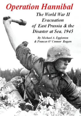 Operation Hannibal: The World War II Evacuation of East Prussia and the Disaster at Sea - Eggleston, Michael A, and Rogers, Frances O (Contributions by)