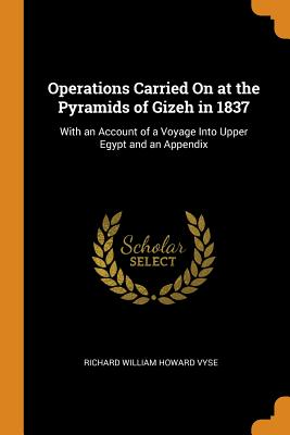 Operations Carried on at the Pyramids of Gizeh in 1837: With an Account of a Voyage Into Upper Egypt and an Appendix - Vyse, Richard William Howard