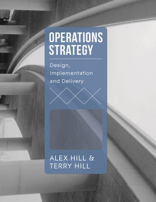 Operations Strategy: Design, Implementation and Delivery - Hill, Terry, and Hill, Alex