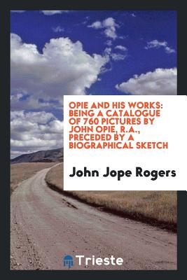 Opie and His Works: Being a Catalogue of 760 Pictures by John Opie, R.A., Preceded by a Biographical Sketch - Rogers, John Jope