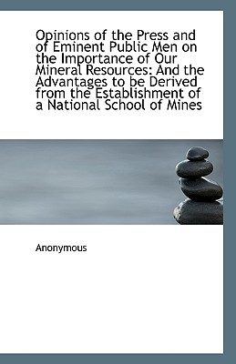 Opinions of the Press and of Eminent Public Men on the Importance of Our Mineral Resources: And the - Anonymous