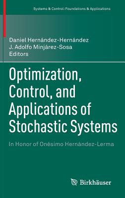 Optimization, Control, and Applications of Stochastic Systems: In Honor of Onesimo Hernandez-Lerma - Hernandez-Hernandez, Daniel (Editor), and Minjarez-Sosa, J. Adolfo (Editor)