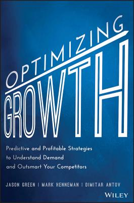Optimizing Growth: Predictive and Profitable Strategies to Understand Demand and Outsmart Your Competitors - Green, Jason, and Henneman, Mark, and Antov, Dimitar