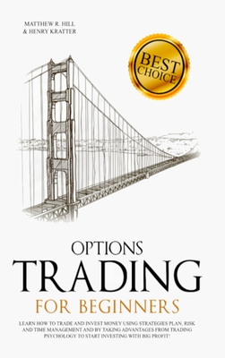 Options Trading for Beginners: Learn How to Trade and Invest Money with Big Profit! Thanks to Strategies Plan, Risk and Time Management, and Taking Advantages of Trading Psychology - Hill, Matthew R, and Kratter, Henry