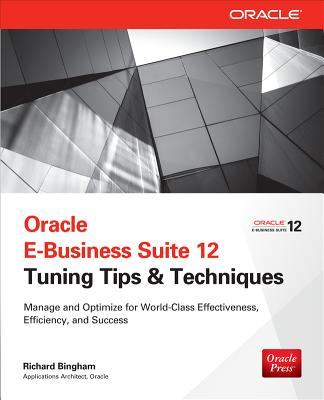 Oracle E-Business Suite 12 Tuning Tips & Techniques: Manage & Optimize for World-Class Effectiveness, Efficiency, and Success - Bingham, Richard