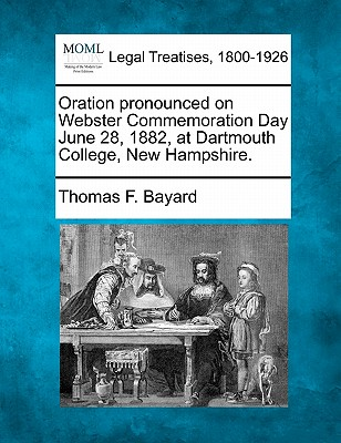 Oration Pronounced on Webster Commemoration Day June 28, 1882, at Dartmouth College, New Hampshire. - Bayard, Thomas F
