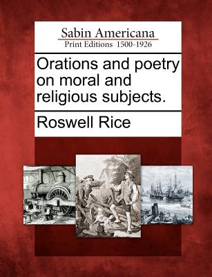 Orations and Poetry on Moral and Religious Subjects. - Rice, Roswell