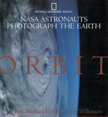 Orbit: NASA Astronauts Photograph the Earth - Apt, Jay, and Helfert, Michael, and Wilkinson, Justin