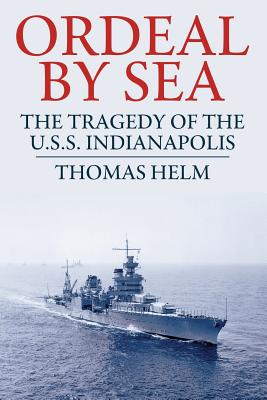 Ordeal by Sea: The Tragedy of the U.S.S. Indianapolis - Helm, Thomas