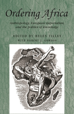 Ordering Africa: Anthropology, European Imperialism and the Politics of Knowledge - Tilley, Helen