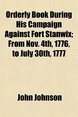 Orderly Book During His Campaign Against Fort Stanwix; From Nov. 4th, 1776, to July 30th, 1777 - Johnson, John