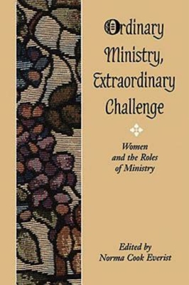 Ordinary Ministry, Extraordinary Challenge: Women and the Roles of Ministry - Everist, Norma Cook