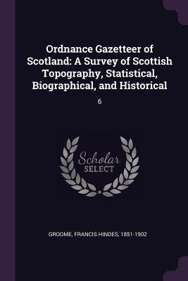 Ordnance Gazetteer of Scotland: A Survey of Scottish Topography, Statistical, Biographical, and Historical: 6 - Groome, Francis Hindes