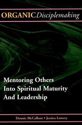 Organic Disciplemaking: Mentoring Others Into Spiritual Maturity and Leadership - McCallum, Dennis, and Lowery, Jessica