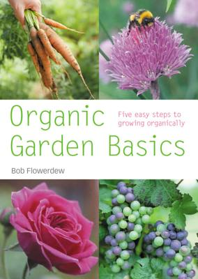 Organic Garden Basics: Five Easy Steps to Growing Organically - Flowerdew, Bob