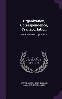 Organization, Correspondence, Transportation: Part I: Business Organization - Hotchkiss, George Burton, and Galloway, Lee, and Mabor, James