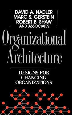 Organizational Architecture: Designs for Changing Organizations - Nadler, David a, and Gerstein, Marc C, and Shaw, Robert B
