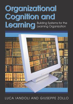 Organizational Cognition and Learning: Building Systems for the Learning Organization - Iandoli, Luca