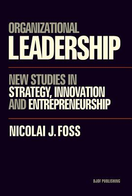 Organizational Leadership: New Studies in Strategy, Innovation and Entrepreneurship - Foss, Nicolai J