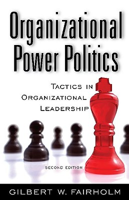 Organizational Power Politics: Tactics in Organizational Leadership - Fairholm, Gilbert W