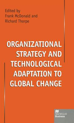 Organizational Strategy and Technological Adaptation to Global Change - McDonald, Frank (Editor), and Thorpe, Richard, Professor (Editor)