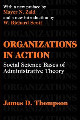 Organizations in Action: Social Science Bases of Administrative Theory - Thompson, James D, and Zald, Mayer N (Preface by), and Scott, W Richard, Professor (Introduction by)