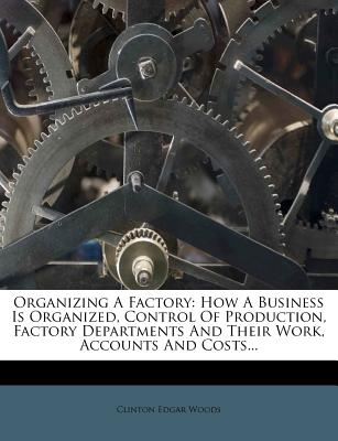 Organizing a Factory: How a Business Is Organized, Control of Production, Factory Departments and Their Work, Accounts and Costs... - Woods, Clinton Edgar