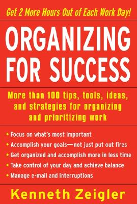 Organizing for Success: More Than 100 Tips, Tools, Ideas, and Strategies for Organizing and Prioritizing Work - Zeigler, Kenneth, and Zeigler Kenneth