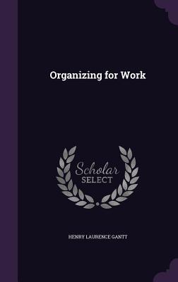 Organizing for Work - Gantt, Henry Laurence