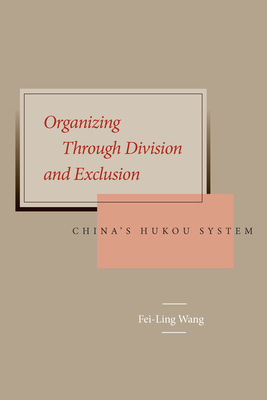 Organizing Through Division and Exclusion: China's Hukou System - Wang, Fei-Ling