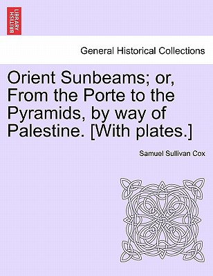 Orient Sunbeams; Or, from the Porte to the Pyramids, by Way of Palestine. [With Plates.] - Cox, Samuel Sullivan