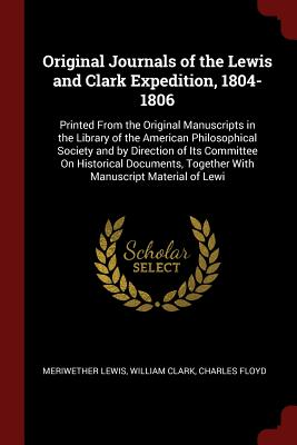 Original Journals of the Lewis and Clark Expedition, 1804-1806: Printed from the Original Manuscripts in the Library of the American Philosophical Society and by Direction of Its Committee on Historical Documents, Together with Manuscript Material of Lewi - Lewis, Meriwether