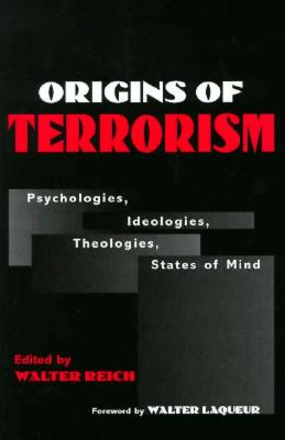 Origins of Terrorism: Psychologies, Ideologies, Theologies, States of Mind - Reich, Walter, Professor (Editor), and Laquer, Walter, Professor (Foreword by)