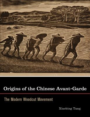 Origins of the Chinese Avant-Garde: The Modern Woodcut Movement - Tang, Xiaobing