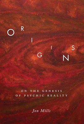 Origins: On the Genesis of Psychic Reality - Mills, Jon