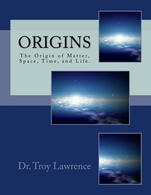 Origins: The Origin of Matter, Space, Time, and Life. - Lawrence DC, Troy Edward