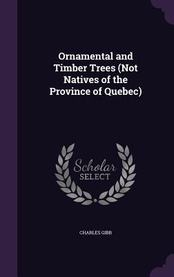 Ornamental and Timber Trees (Not Natives of the Province of Quebec) - Gibb, Charles