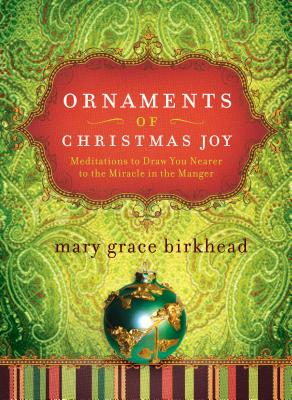 Ornaments of Christmas Joy: Meditations to Draw You Nearer to the Miracle in the Manger - Birkhead, Mary Grace