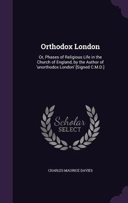 Orthodox London: Or, Phases of Religious Life in the Church of England, by the Author of 'Unorthodox London' [Signed C.M.D.] - Davies, Charles Maurice