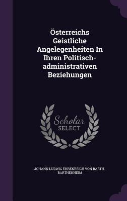 Osterreichs Geistliche Angelegenheiten in Ihren Politisch-Administrativen Beziehungen - Johann Ludwig Ehrenreich Von Barth-Barth (Creator)