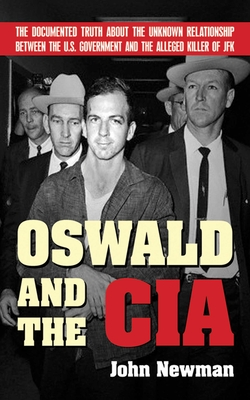 Oswald and the CIA: The Documented Truth about the Unknown Relationship Between the U.S. Government and the Alleged Killer of JFK - Newman, John
