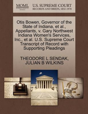 Otis Bowen, Governor of the State of Indiana, et al., Appellants, V. Gary Northwest Indiana Women's Services, Inc., et al. U.S. Supreme Court Transcript of Record with Supporting Pleadings - Sendak, Theodore L, and Wilkins, Julian B