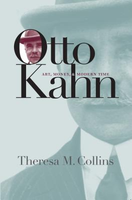 Otto Kahn: Art, Money, and Modern Time - Collins, Theresa M